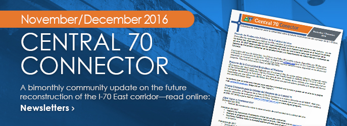 NEWSLETTER - Read the November/December 2016 Central 70 Connector, a bimonthly community update on the future reconstruction of the I-70 East corridor. See Newsletters