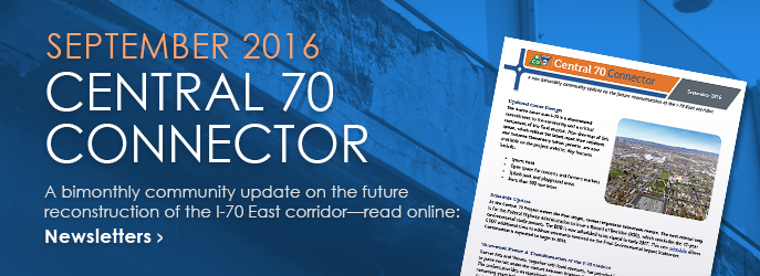 NEWSLETTER - Read the September 2016 Central 70 Connector, a bimonthly community update on the future reconstruction of the I-70 East corridor. See Newsletters