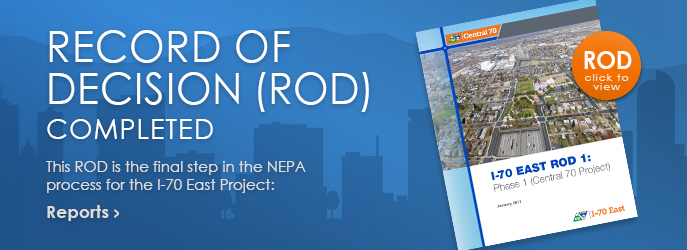 RECORD OF DECISION (ROD) COMPLETED - This ROD is the final step in the NEPA process for the I-70 East Project: Reports