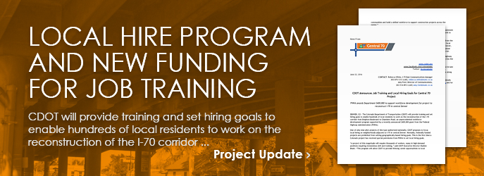 NEWS RELEASE - Local Hire Program and New Funding for Job Training: CDOT will provide training and set hiring goals to enable hundreds of local residents to work on the reconstruction of the I-70 corridor ... see Project Updates
